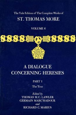 The Yale Edition of The Complete Works of St. Thomas More, Volume 6, Parts I and II, A Dialogue Concerning Heresies