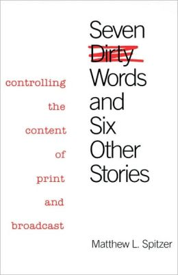 Seven Dirty Words and Six Other Stories: Controlling the Content of Print and Broadcast
