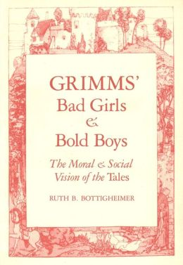 Grimms' Bad Girls and Bold Boys: The Moral and Social Vision of the Tales