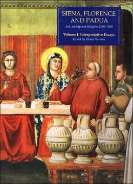 Siena, Florence, and Padua: Art, Society, and Religion, 1280-1400, Volume 1: Interpretive Essays
