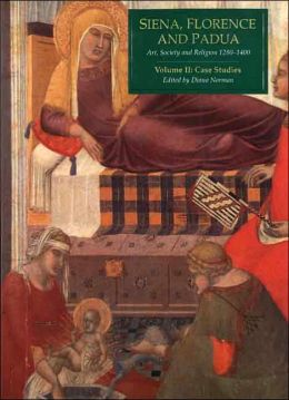 Siena, Florence, and Padua: Art, Society, and Religion, 1280-1400, Volume II: Case Studies