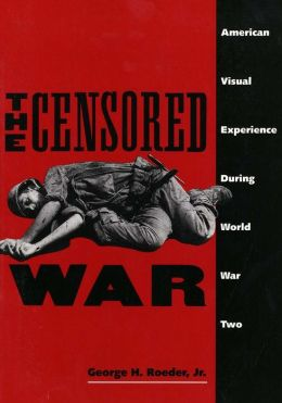 The Censored War: American Visual Experience during World War Two