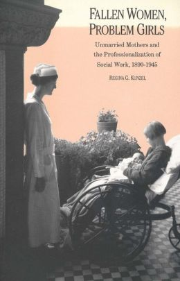Fallen Women, Problem Girls: Unmarried Mothers and the Professionalization of Social Work, 1890-1945