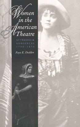 Women in the American Theatre: Actresses and Audiences, 1790-1870