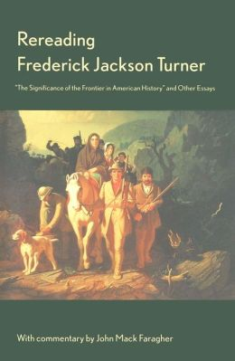 Rereading Frederick Jackson Turner: The Significance of the Frontier in American History, and Other Essays