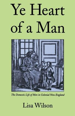 Ye Heart of a Man: The Domestic Life of Men in Colonial New England