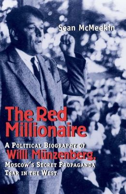 The Red Millionaire: A Political Biography of Willy Münzenberg, Moscow's Secret Propaganda Tsar in the West