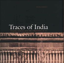Traces of India: Photography, Architecture, and the Politics of Representation, 1850-1900