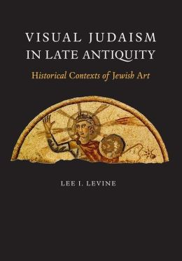 Visual Judaism in Late Antiquity: Historical Contexts of Jewish Art