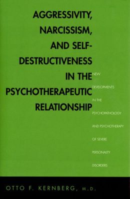 Aggressivity, Narcissism, and Self-Destructiveness in the Psychotherapeutic Rela: New Developments in the Psychopathology and Psychotherapy of Severe Personality Disorders