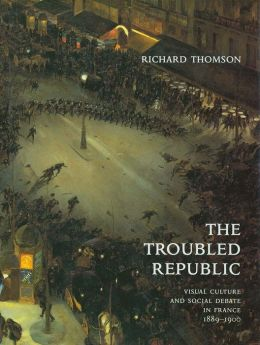 The Troubled Republic: Visual Culture and Social Debate in France, 1889-1900