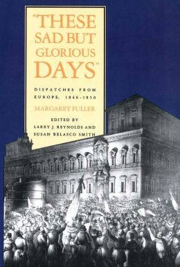 These Sad But Glorious Days: Dispatches from Europe, 1846-1850