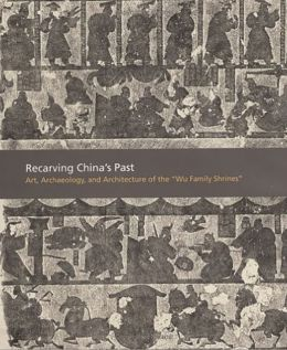 Recarving China's Past: Art, Archaeology and Architecture of the Wu Family Shrines