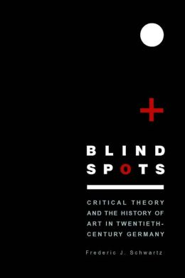 Blind Spots: Critical Theory and the History of Art in Twentieth-Century Germany