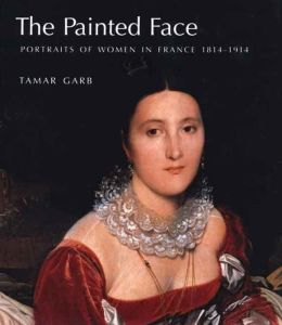 The Painted Face: Portraits of Women in France, 1814-1914