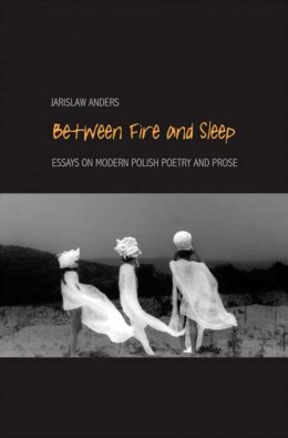 Between Fire and Sleep: Essays on Modern Polish Poetry and Prose