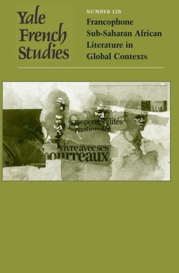 Yale French Studies, Number 120: Francophone Sub-Saharan African Literature in Global Contexts