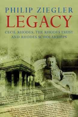Legacy: Cecil Rhodes, the Rhodes Trust and Rhodes Scholarships
