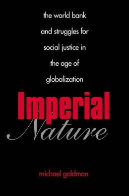 Imperial Nature: The World Bank and Struggles for Social Justice in the Age of Globalization