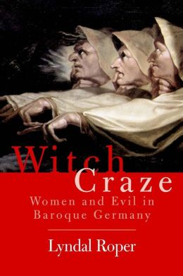 Witch Craze: Terror and Fantasy in Baroque Germany