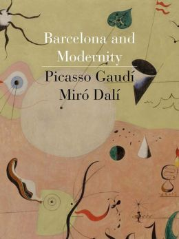 Barcelona and Modernity: Picasso, Gaudi, Miro, Dali