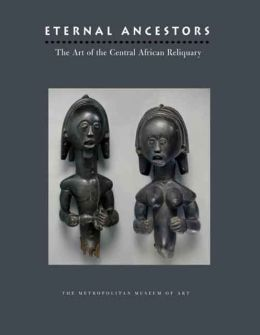 Eternal Ancestors: The Art of the Central African Reliquary