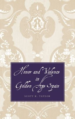 Honor and Violence in Golden Age Spain