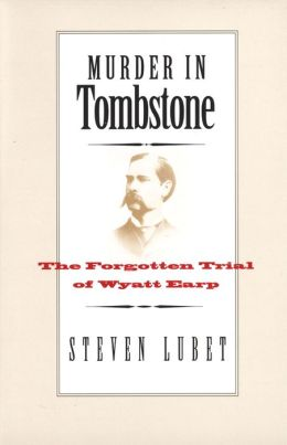 Murder in Tombstone: The Forgotten Trial of Wyatt Earp