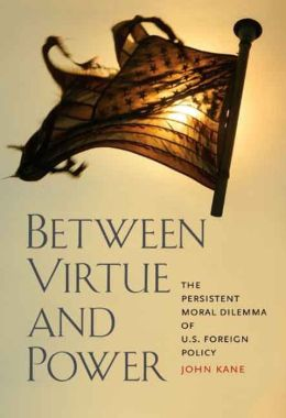 Between Virtue and Power: The Persistent Moral Dilemma of U. S. Foreign Policy