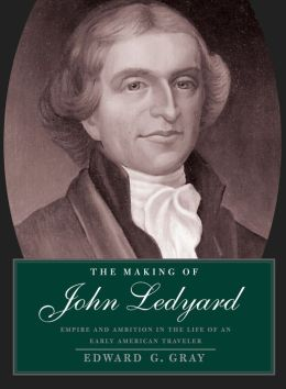 The Making of John Ledyard: Empire and Ambition in the Life of an Early American Traveler