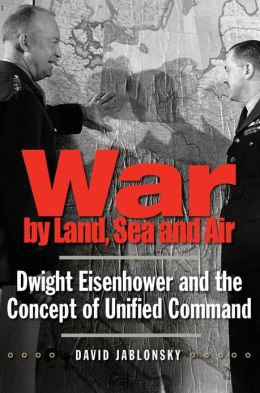 War by Land, Sea, and Air: Dwight Eisenhower and the Concept of Unified Command (Yale Library of Military History Series)