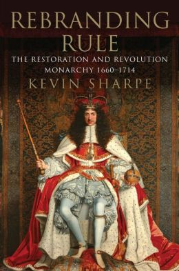 Rebranding Rule: The Restoration and Revolution Monarchy, 1660-1714