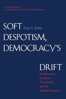 Soft Despotism, Democracy's Drift: Montesquieu, Rousseau, Tocqueville, and the Modern Prospect