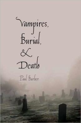 Vampires, Burial, and Death: Folklore and Reality; With a New Preface
