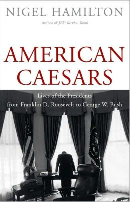 American Caesars: Lives of the Presidents from Franklin D. Roosevelt to George W. Bush