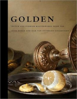 Golden: Dutch and Flemish Masterworks from the Rose-Marie and Eijk van Otterloo Collection