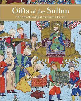 Gifts of the Sultan: The Arts of Giving at the Islamic Courts