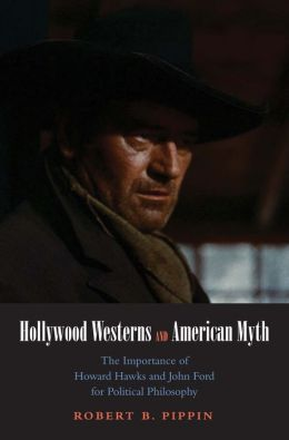 Hollywood Westerns and American Myth: The Importance of Howard Hawks and John Ford for Political Philosophy