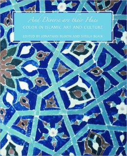 And Diverse Are Their Hues: Color in Islamic Art and Culture