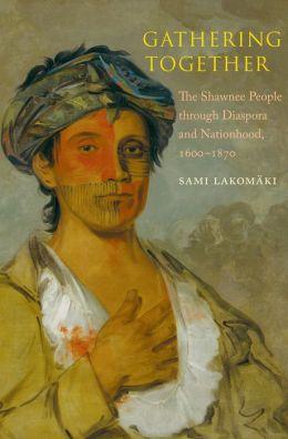 Gathering Together: The Shawnee People through Diaspora and Nationhood, 1600-1870