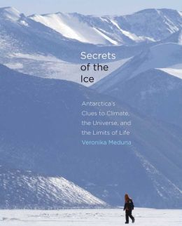 Secrets of the Ice: Antarctica's Clues to Climate, the Universe, and the Limits of Life
