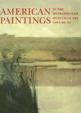 American Paintings in The Metropolitan Museum of Art: Vol. 3, A Catalogue of Works by Artists Born between 1846 and 1864