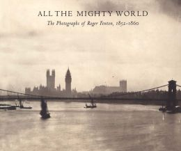 All the Mighty World: The Photographs of Roger Fenton, 1852-1860