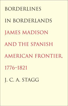Borderlines in Borderlands: James Madison and the Spanish-American Frontier, 1776-1821