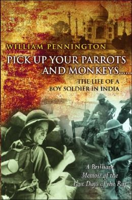 Pick Up Your Parrots and Monkeys...: The Life of a Boy Soldier in India - A Brilliant Memoir of the Last Days of the Raj