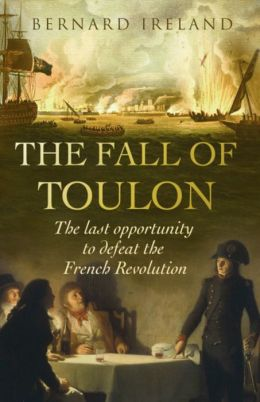 The Fall of Toulon: The Last Opportunity to Defeat the French Revolution