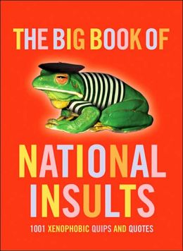 The Big Book of National Insults: 1001 Xenophobic Quips and Quotes