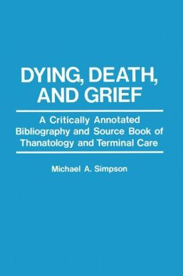 Dying, Death, and Grief: A Critically Annotated Bibliography and Source Book of Thanatology and Terminal Care