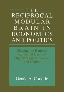 The Reciprocal Modular Brain in Economics and Politics: Shaping the Rational and Moral Basis of Organization, Exchange, and Choice