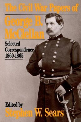 The Civil War Papers of George B. McClellan: Selected Correspondence, 1860-1865